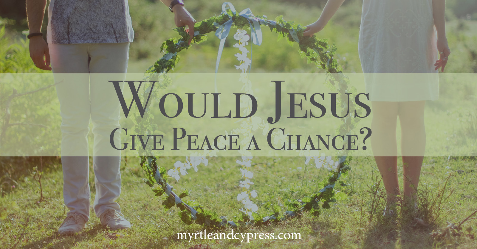 Would Jesus Give Peace a Chance Blogpost Myrtle & Cypress Faith