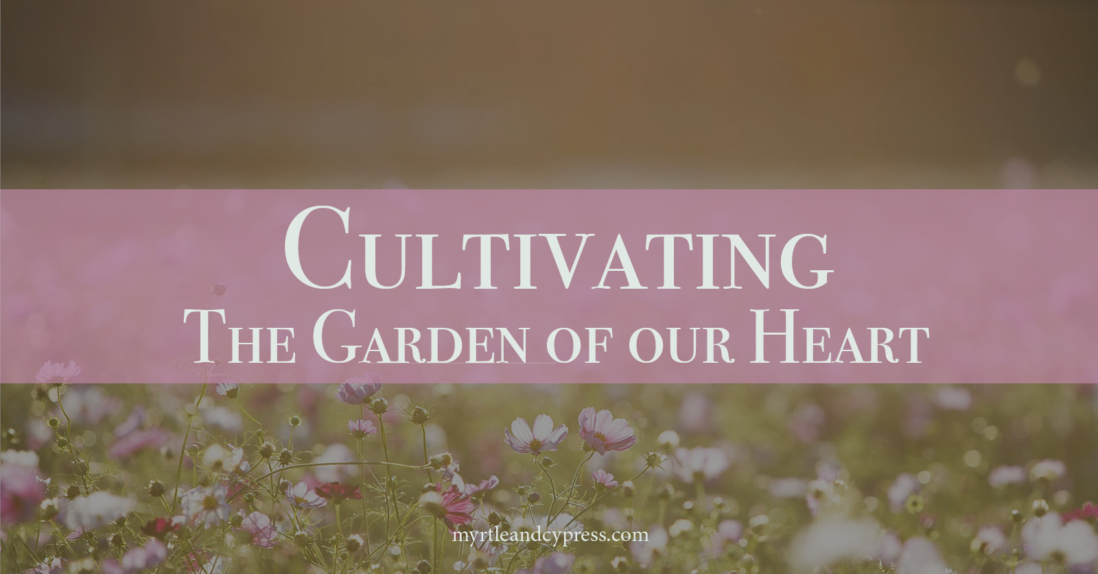 How to Cultivate the Garden of our Heart. Blogpost Myrtle & Cypress Faith